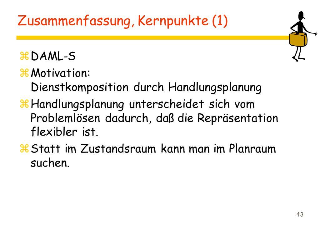 43 Zusammenfassung, Kernpunkte (1) zDAML-S zMotivation: Dienstkomposition durch Handlungsplanung zHandlungsplanung unterscheidet sich vom Problemlösen dadurch, daß die Repräsentation flexibler ist.