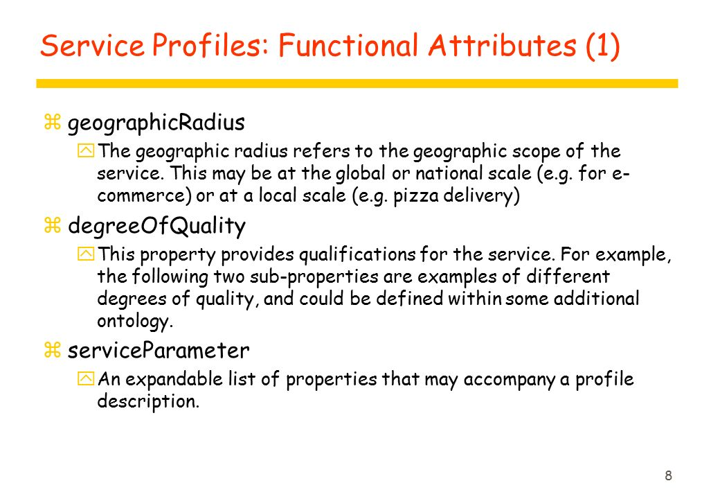 9 Service Profiles: Functional Attributes (2) zcommunicationThru yThis property provides a high-level summary of how a service may communicate, such as what agent communication language (ACL) is used (e.g., FIPA, KQML, SOAP).