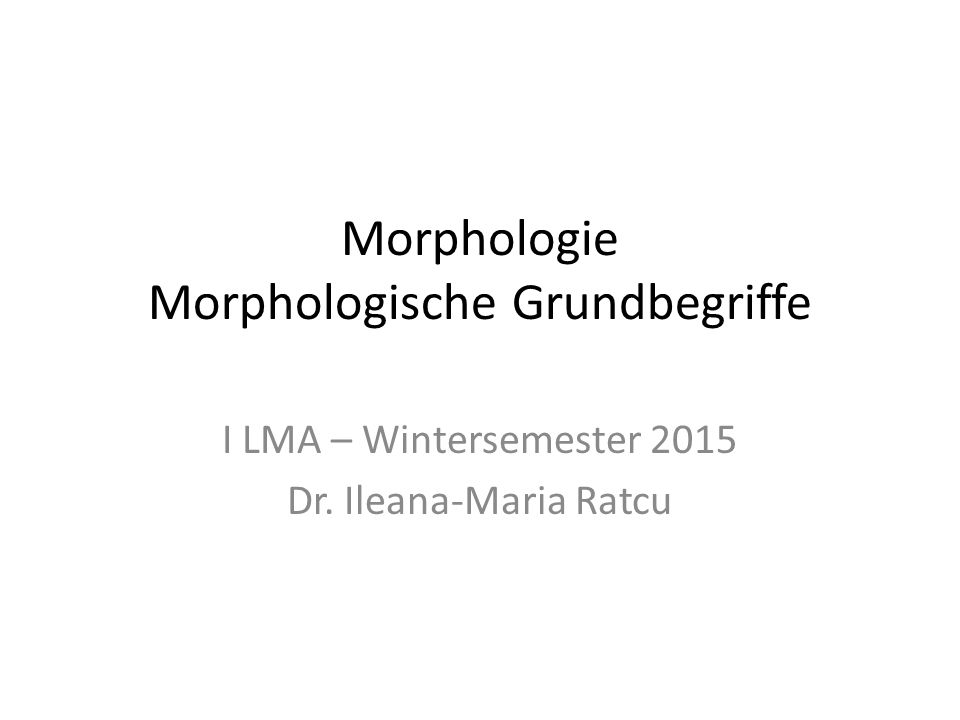 Morphologie Morphologische Grundbegriffe I LMA – Wintersemester 2015 Dr. Ileana-Maria Ratcu