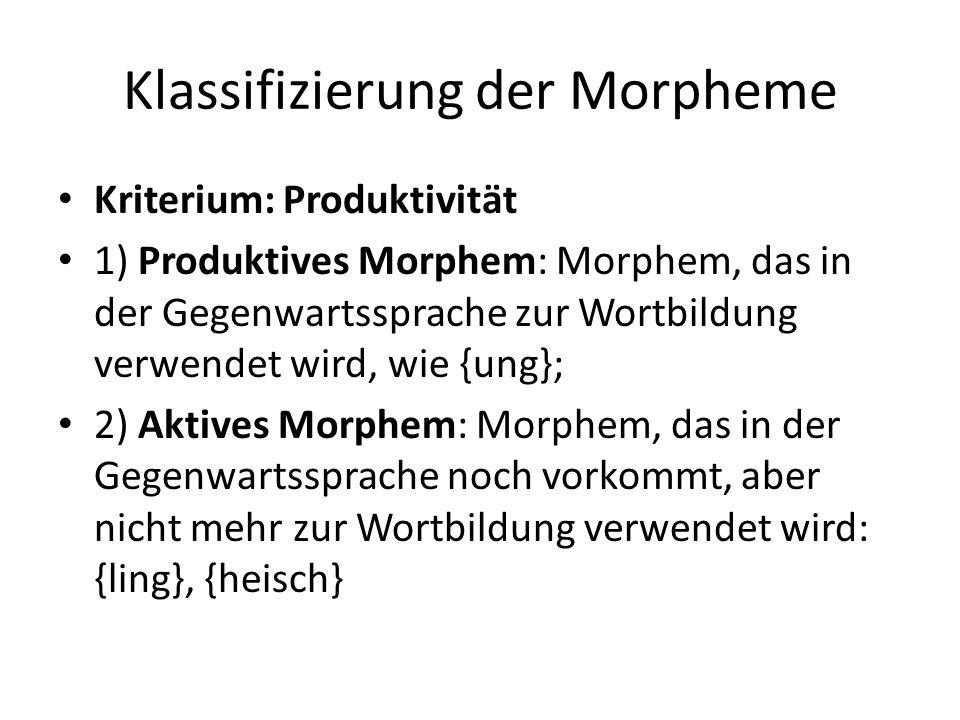 Klassifizierung der Morpheme Kriterium: Produktivität 1) Produktives Morphem: Morphem, das in der Gegenwartssprache zur Wortbildung verwendet wird, wi