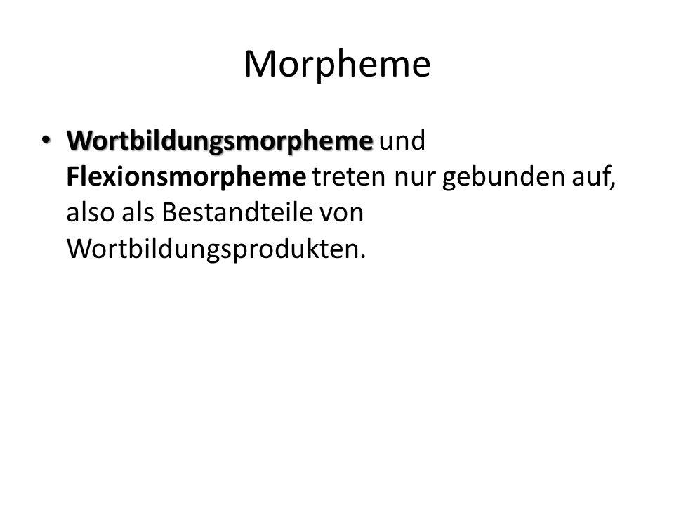 Morpheme Wortbildungsmorpheme Wortbildungsmorpheme und Flexionsmorpheme treten nur gebunden auf, also als Bestandteile von Wortbildungsprodukten.