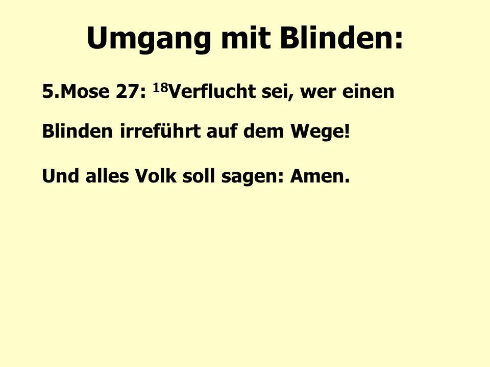 Umgang mit Blinden: 5.Mose 27: 18 Verflucht sei, wer einen Blinden irreführt auf dem Wege.