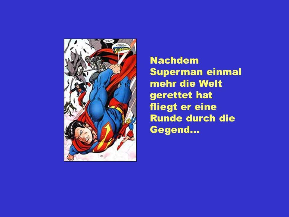 Nachdem Superman einmal mehr die Welt gerettet hat fliegt er eine Runde durch die Gegend...