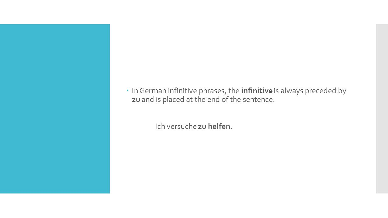  In German infinitive phrases, the infinitive is always preceded by zu and is placed at the end of the sentence.