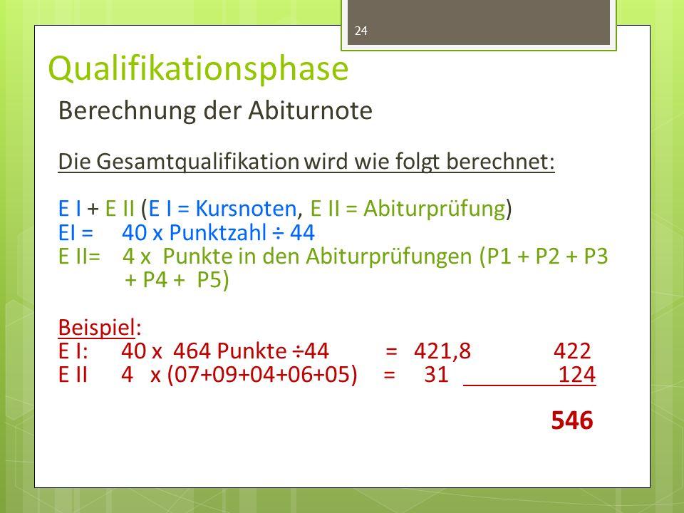 Qualifikationsphase Berechnung der Abiturnote Die Gesamtqualifikation wird wie folgt berechnet: E I + E II (E I = Kursnoten, E II = Abiturprüfung) EI = 40 x Punktzahl ÷ 44 E II= 4 x Punkte in den Abiturprüfungen (P1 + P2 + P3 + P4 + P5) Beispiel: E I:40 x 464 Punkte ÷44 = 421,8 422 E II 4 x (07+09+04+06+05) = 31 124 546 24
