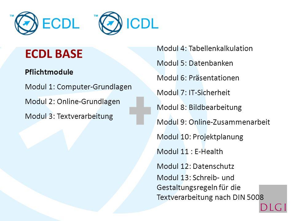 ECDL BASE Pflichtmodule Modul 1: Computer-Grundlagen Modul 2: Online-Grundlagen Modul 3: Textverarbeitung ein Wahlmodul aus Modul 4: Tabellenkalkulation Modul 5: Datenbanken Modul 6: Präsentationen Modul 7: IT-Sicherheit Modul 8: Bildbearbeitung Modul 9: Online-Zusammenarbeit Modul 10: Projektplanung Modul 11 : E-Health Modul 12: Datenschutz Modul 13: Schreib- und Gestaltungsregeln für die Textverarbeitung nach DIN 5008