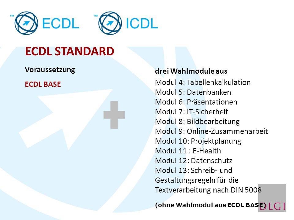 ECDL STANDARD Voraussetzung ECDL BASE drei Wahlmodule aus Modul 4: Tabellenkalkulation Modul 5: Datenbanken Modul 6: Präsentationen Modul 7: IT-Sicherheit Modul 8: Bildbearbeitung Modul 9: Online-Zusammenarbeit Modul 10: Projektplanung Modul 11 : E-Health Modul 12: Datenschutz Modul 13: Schreib- und Gestaltungsregeln für die Textverarbeitung nach DIN 5008 (ohne Wahlmodul aus ECDL BASE)