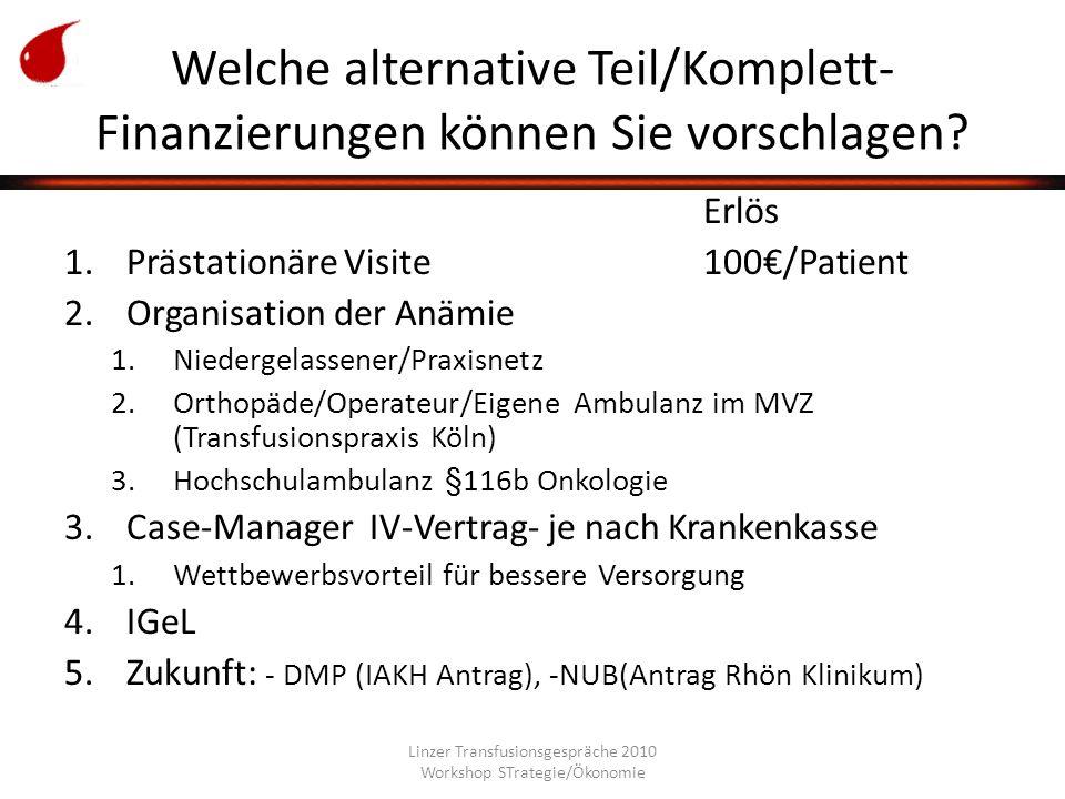 Linzer Transfusionsgespräche 2010 Workshop STrategie/Ökonomie Welche alternative Teil/Komplett- Finanzierungen können Sie vorschlagen.