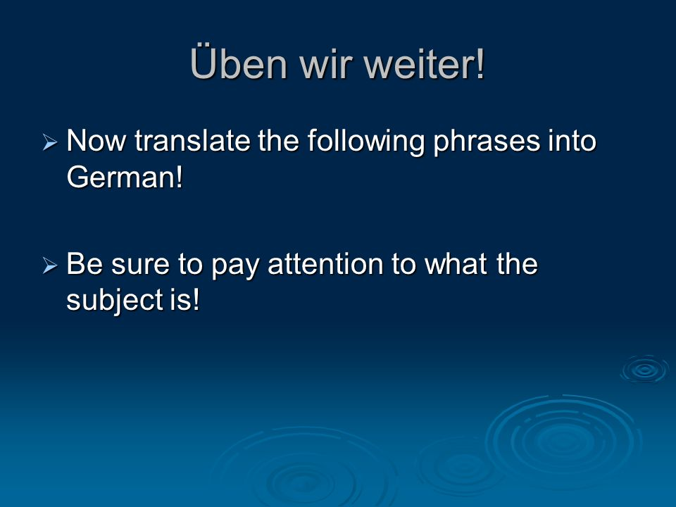 Üben wir weiter.  Now translate the following phrases into German.