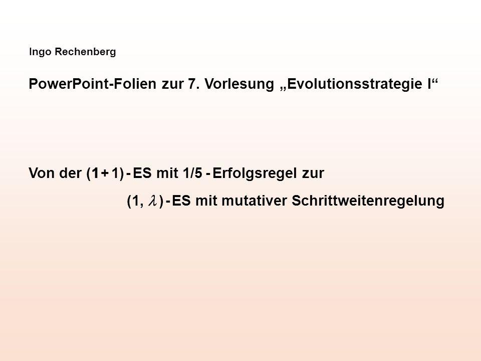 """Ingo Rechenberg PowerPoint-Folien zur 7. Vorlesung """"Evolutionsstrategie I"""" Von der (1 + 1) - ES mit 1/5 - Erfolgsregel zur (1,  ) - ES mit mutativer"""