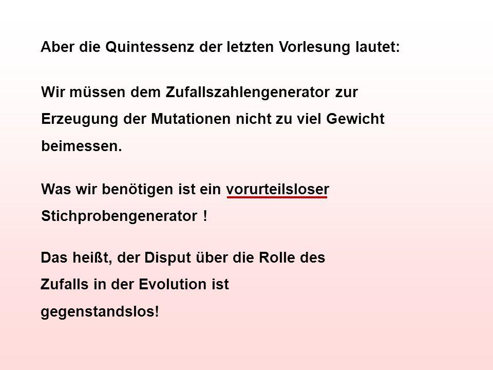 Aber die Quintessenz der letzten Vorlesung lautet: Wir müssen dem Zufallszahlengenerator zur Erzeugung der Mutationen nicht zu viel Gewicht beimessen.