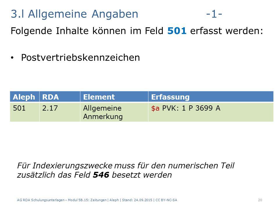 3.l Allgemeine Angaben-1- Folgende Inhalte können im Feld 501 erfasst werden: Postvertriebskennzeichen AG RDA Schulungsunterlagen – Modul 5B.15: Zeitungen | Aleph | Stand: 24.09.2015 | CC BY-NC-SA20 AlephRDAElementErfassung 5012.17Allgemeine Anmerkung $a PVK: 1 P 3699 A Für Indexierungszwecke muss für den numerischen Teil zusätzlich das Feld 546 besetzt werden