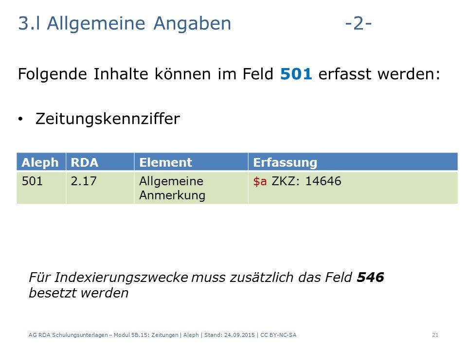3.l Allgemeine Angaben-2- Folgende Inhalte können im Feld 501 erfasst werden: Zeitungskennziffer AG RDA Schulungsunterlagen – Modul 5B.15: Zeitungen | Aleph | Stand: 24.09.2015 | CC BY-NC-SA21 AlephRDAElementErfassung 5012.17Allgemeine Anmerkung $a ZKZ: 14646 Für Indexierungszwecke muss zusätzlich das Feld 546 besetzt werden