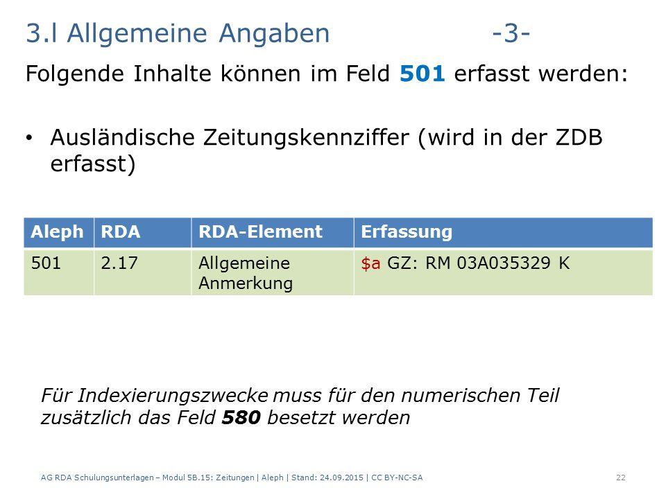 3.l Allgemeine Angaben-3- Folgende Inhalte können im Feld 501 erfasst werden: Ausländische Zeitungskennziffer (wird in der ZDB erfasst) AG RDA Schulungsunterlagen – Modul 5B.15: Zeitungen | Aleph | Stand: 24.09.2015 | CC BY-NC-SA22 AlephRDARDA-ElementErfassung 5012.17Allgemeine Anmerkung $a GZ: RM 03A035329 K Für Indexierungszwecke muss für den numerischen Teil zusätzlich das Feld 580 besetzt werden