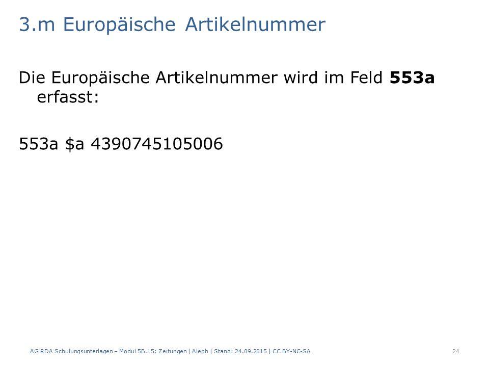 3.m Europäische Artikelnummer Die Europäische Artikelnummer wird im Feld 553a erfasst: 553a $a 4390745105006 AG RDA Schulungsunterlagen – Modul 5B.15: Zeitungen | Aleph | Stand: 24.09.2015 | CC BY-NC-SA24