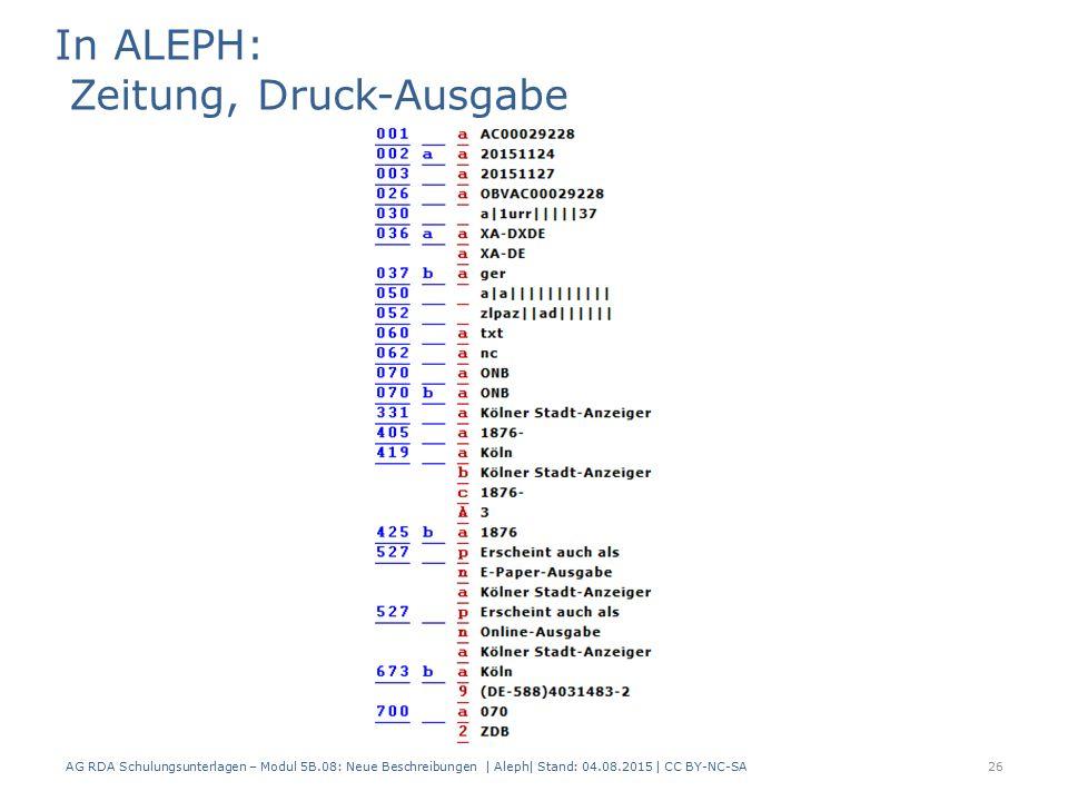 AG RDA Schulungsunterlagen – Modul 5B.08: Neue Beschreibungen | Aleph| Stand: 04.08.2015 | CC BY-NC-SA26 In ALEPH: Zeitung, Druck-Ausgabe