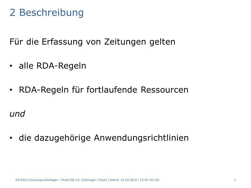 2 Beschreibung Für die Erfassung von Zeitungen gelten alle RDA-Regeln RDA-Regeln für fortlaufende Ressourcen und die dazugehörige Anwendungsrichtlinien AG RDA Schulungsunterlagen – Modul 5B.15: Zeitungen | Aleph | Stand: 24.09.2015 | CC BY-NC-SA8