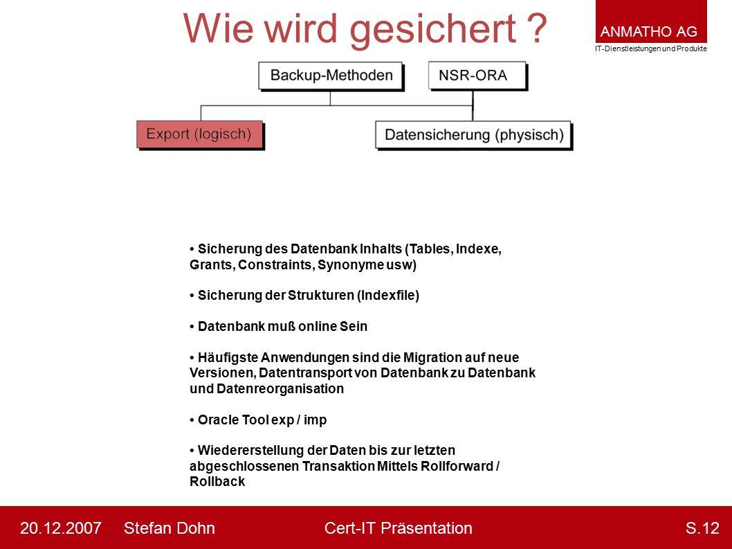 ANMATHO AG IT-Dienstleistungen und Produkte Stefan DohnCert-IT Präsentation20.12.2007S.12 Wie wird gesichert ? Sicherung des Datenbank Inhalts (Tables