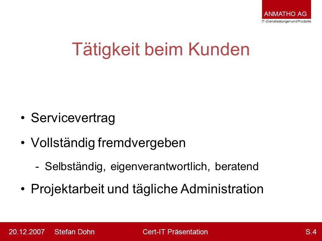 ANMATHO AG IT-Dienstleistungen und Produkte Stefan DohnCert-IT Präsentation20.12.2007S.4 Tätigkeit beim Kunden Servicevertrag Vollständig fremdvergebe