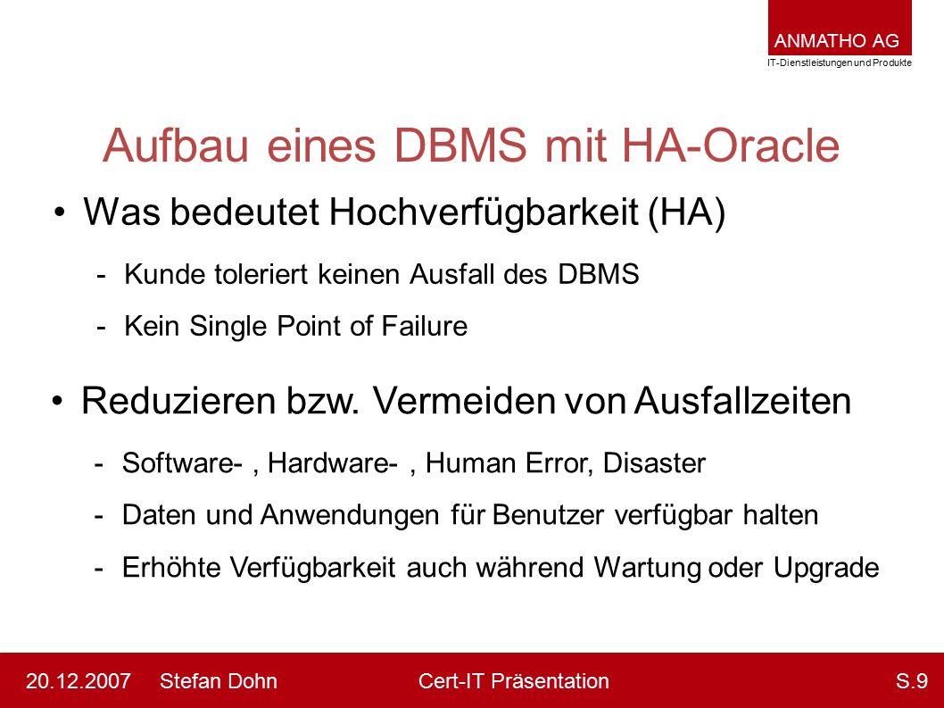 ANMATHO AG IT-Dienstleistungen und Produkte Stefan DohnCert-IT Präsentation20.12.2007S.9 Aufbau eines DBMS mit HA-Oracle Was bedeutet Hochverfügbarkei