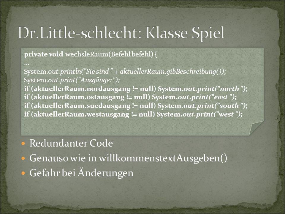 Redundanter Code Genauso wie in willkommenstextAusgeben()  Gefahr bei Änderungen private void wechsleRaum(Befehl befehl) {...
