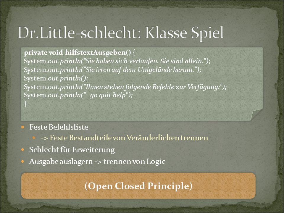 Feste Befehlsliste -> Feste Bestandteile von Veränderlichen trennen Schlecht für Erweiterung Ausgabe auslagern -> trennen von Logic private void hilfstextAusgeben() { System.out.println( Sie haben sich verlaufen.