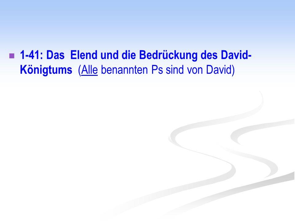 1-41: Das Elend und die Bedrückung des David- Königtums (Alle benannten Ps sind von David)