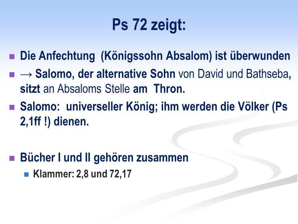 Ps 72 zeigt: Die Anfechtung (Königssohn Absalom) ist überwunden → Salomo, der alternative Sohn von David und Bathseba, sitzt an Absaloms Stelle am Thron.