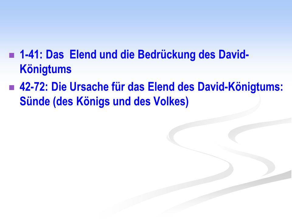 1-41: Das Elend und die Bedrückung des David- Königtums 42-72: Die Ursache für das Elend des David-Königtums: Sünde (des Königs und des Volkes)