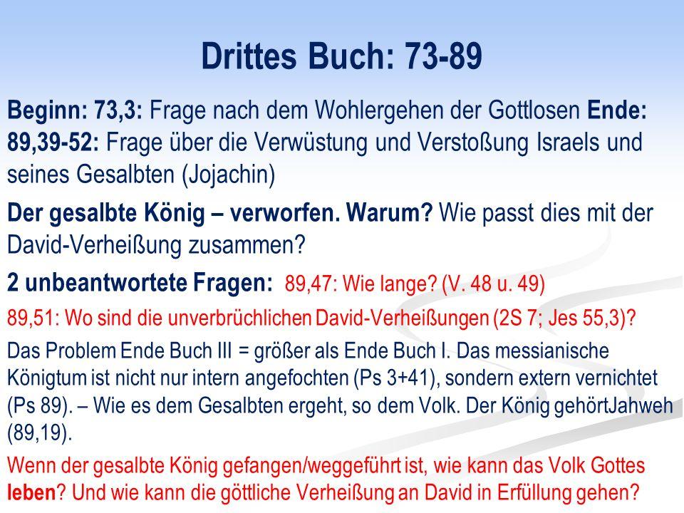 Drittes Buch: 73-89 Beginn: 73,3: Frage nach dem Wohlergehen der Gottlosen Ende: 89,39-52: Frage über die Verwüstung und Verstoßung Israels und seines Gesalbten (Jojachin) Der gesalbte König – verworfen.