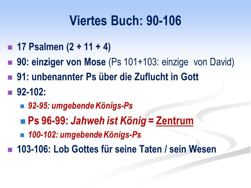 Viertes Buch: 90-106 17 Psalmen (2 + 11 + 4) 90: einziger von Mose (Ps 101+103: einzige von David) 91: unbenannter Ps über die Zuflucht in Gott 92-102: 92-95: umgebende Königs-Ps Ps 96-99: Jahweh ist König = Zentrum 100-102: umgebende Königs-Ps 103-106: Lob Gottes für seine Taten / sein Wesen