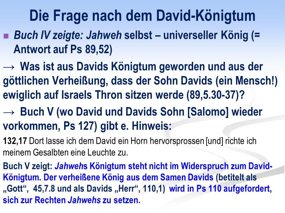 Die Frage nach dem David-Königtum Buch IV zeigte: Jahweh selbst – universeller König (= Antwort auf Ps 89,52) → Was ist aus Davids Königtum geworden und aus der göttlichen Verheißung, dass der Sohn Davids (ein Mensch!) ewiglich auf Israels Thron sitzen werde (89,5.30-37).