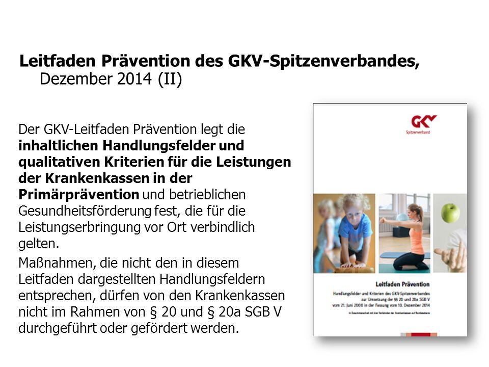Leitfaden Prävention des GKV-Spitzenverbandes, Dezember 2014 (II) Der GKV-Leitfaden Prävention legt die inhaltlichen Handlungsfelder und qualitativen Kriterien für die Leistungen der Krankenkassen in der Primärprävention und betrieblichen Gesundheitsförderung fest, die für die Leistungserbringung vor Ort verbindlich gelten.