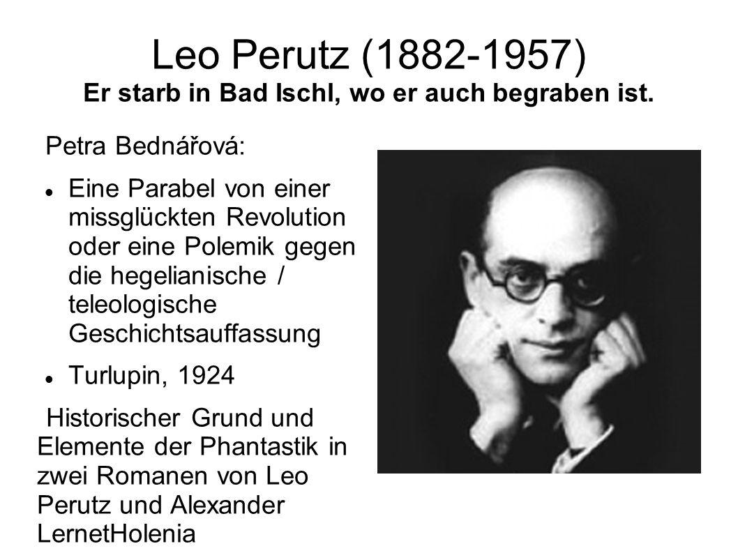 Leo Perutz (1882-1957) Er starb in Bad Ischl, wo er auch begraben ist. Petra Bednářová: Eine Parabel von einer missglückten Revolution oder eine Polem