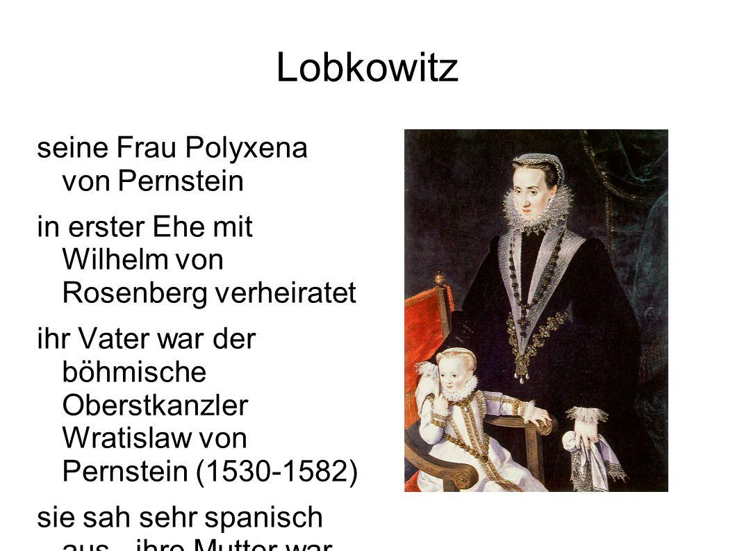 Lobkowitz seine Frau Polyxena von Pernstein in erster Ehe mit Wilhelm von Rosenberg verheiratet ihr Vater war der böhmische Oberstkanzler Wratislaw von Pernstein (1530-1582) sie sah sehr spanisch aus - ihre Mutter war Marie Manrique de Lara