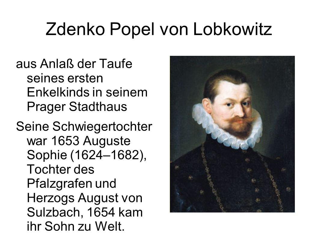 Zdenko Popel von Lobkowitz aus Anlaß der Taufe seines ersten Enkelkinds in seinem Prager Stadthaus Seine Schwiegertochter war 1653 Auguste Sophie (1624–1682), Tochter des Pfalzgrafen und Herzogs August von Sulzbach, 1654 kam ihr Sohn zu Welt.