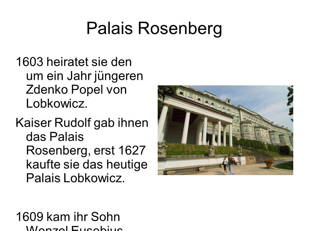Palais Rosenberg 1603 heiratet sie den um ein Jahr jüngeren Zdenko Popel von Lobkowicz. Kaiser Rudolf gab ihnen das Palais Rosenberg, erst 1627 kaufte