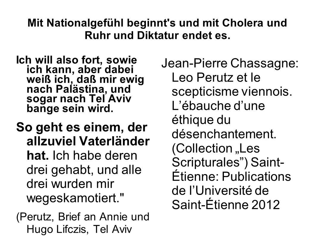 Mit Nationalgefühl beginnt's und mit Cholera und Ruhr und Diktatur endet es. Ich will also fort, sowie ich kann, aber dabei weiß ich, daß mir ewig nac