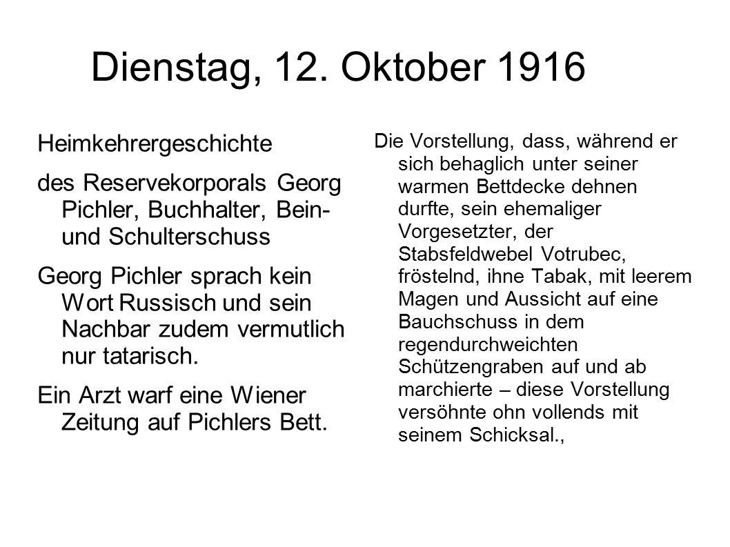 Dienstag, 12. Oktober 1916 Heimkehrergeschichte des Reservekorporals Georg Pichler, Buchhalter, Bein- und Schulterschuss Georg Pichler sprach kein Wor