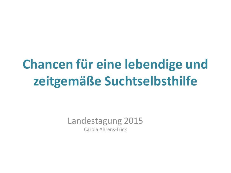 Chancen für eine lebendige und zeitgemäße Suchtselbsthilfe Landestagung 2015 Carola Ahrens-Lück