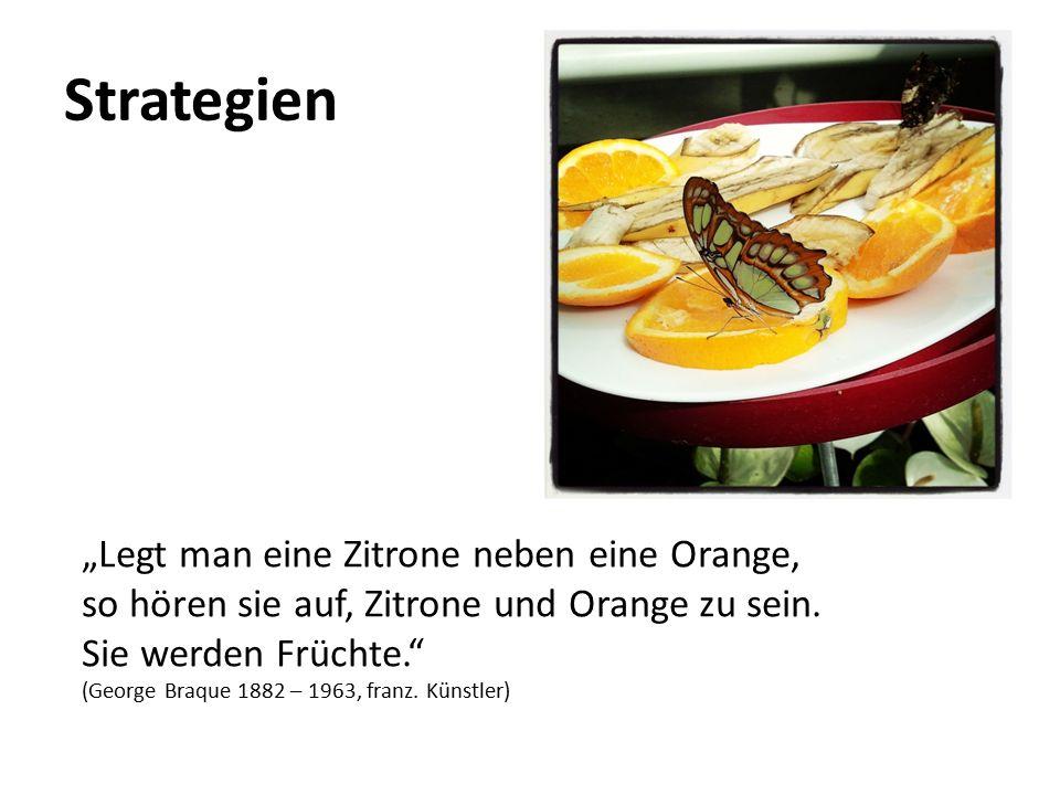 """Strategien """"Legt man eine Zitrone neben eine Orange, so hören sie auf, Zitrone und Orange zu sein. Sie werden Früchte."""" (George Braque 1882 – 1963, fr"""