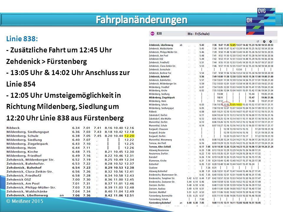 © Meißner 2015 Linie 838: - Fahrt ab Fürstenberg um 12:08Uhr auf 12:03 Uhr vorverlegt - bis Zehdenick verlängert dadurch verschieben sich die Abfahrtzeiten um 5 Minuten - 3 Schulstandorte sind zu bedienen - 13:05 Uhr Mildenberg, Schule Anschluss zur Linie 854 - Abbringer von RB 12 in Richtung Zehdenick Innenstadt