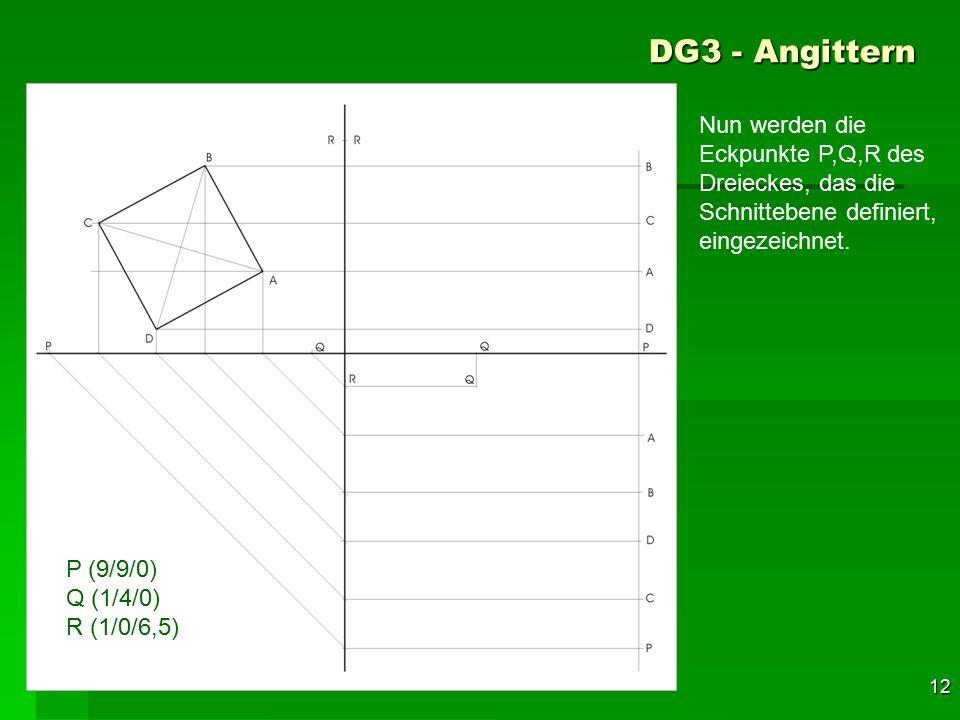 F 12 DG3 - Angittern 42 P (9/9/0) Q (1/4/0) R (1/0/6,5) Nun werden die Eckpunkte P,Q,R des Dreieckes, das die Schnittebene definiert, eingezeichnet.