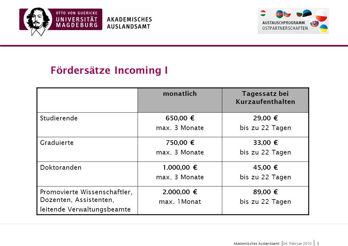 5 Akademisches Auslandsamt5 04. Februar 2010 Fördersätze Incoming I monatlichTagessatz bei Kurzaufenthalten Studierende 650,00 € max. 3 Monate 29,00 €