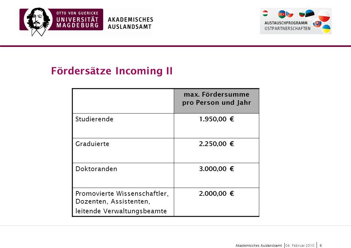 6 Akademisches Auslandsamt6 04. Februar 2010 Fördersätze Incoming II max. Fördersumme pro Person und Jahr Studierende 1.950,00 € Graduierte 2.250,00 €