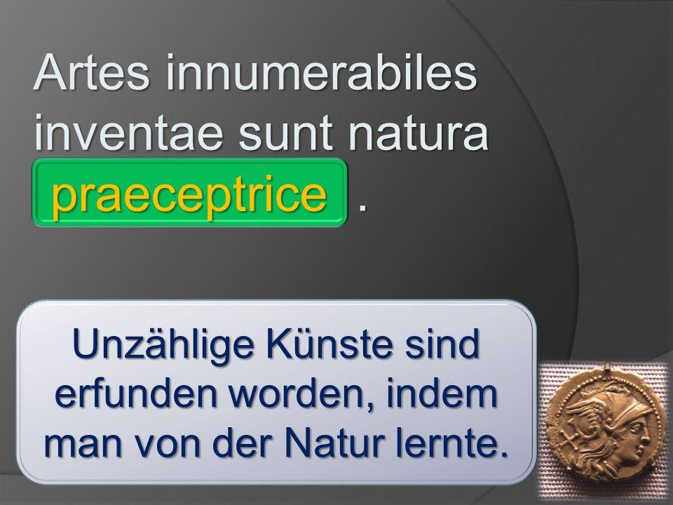 Artes innumerabiles inventae sunt natura ___________. comite - ignaro – invitis – imperatore – consule – praeceptrice – vivis - absente praeceptrice U