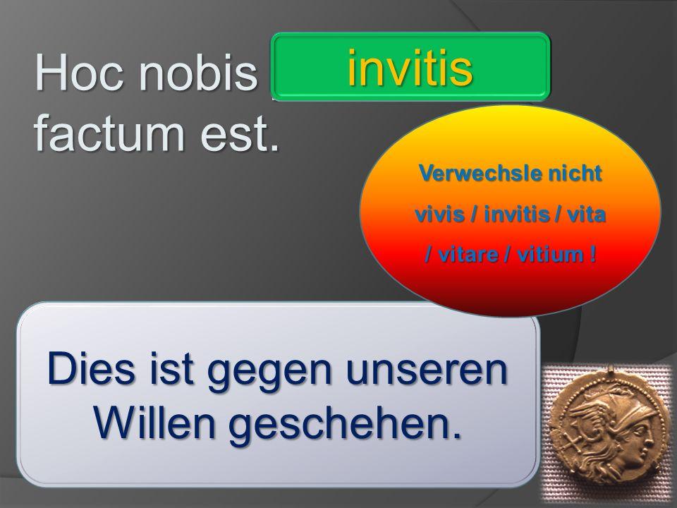 Hoc nobis _________ factum est. comite - ignaro – invitis – imperatore – consule – praeceptrice – vivis - absente invitis Dies ist gegen unseren Wille
