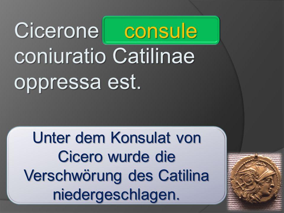 Cicerone _________ coniuratio Catilinae oppressa est. comite - ignaro – invitis – imperatore – consule – praeceptrice – vivis - absente consule Unter