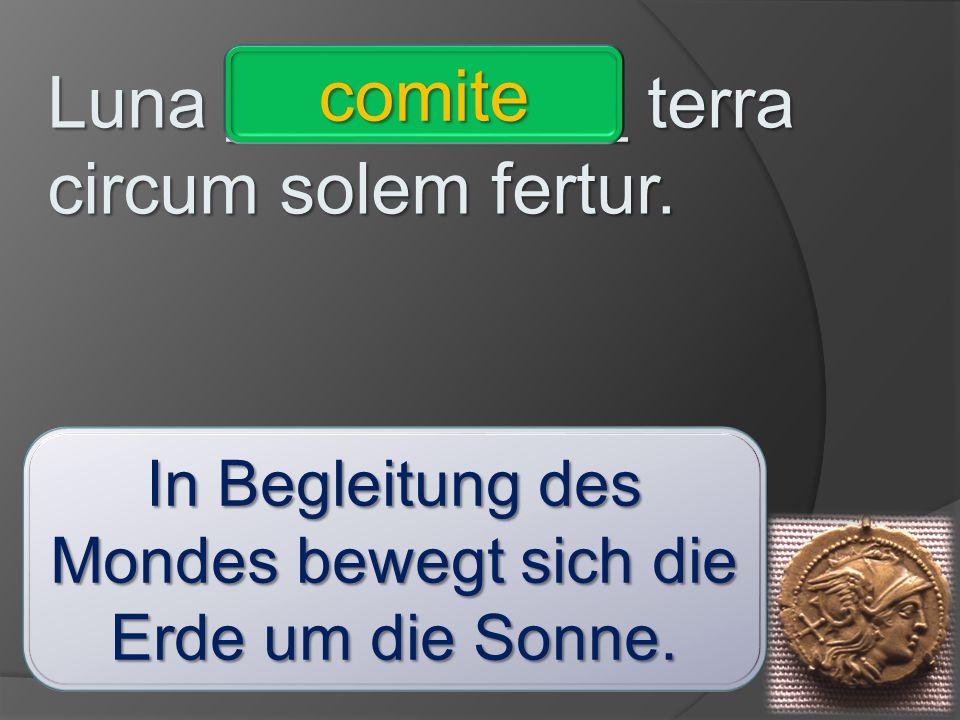 Luna __________ terra circum solem fertur. comite - ignaro – invitis – imperatore – consule – praeceptrice – vivis - absente comite In Begleitung des
