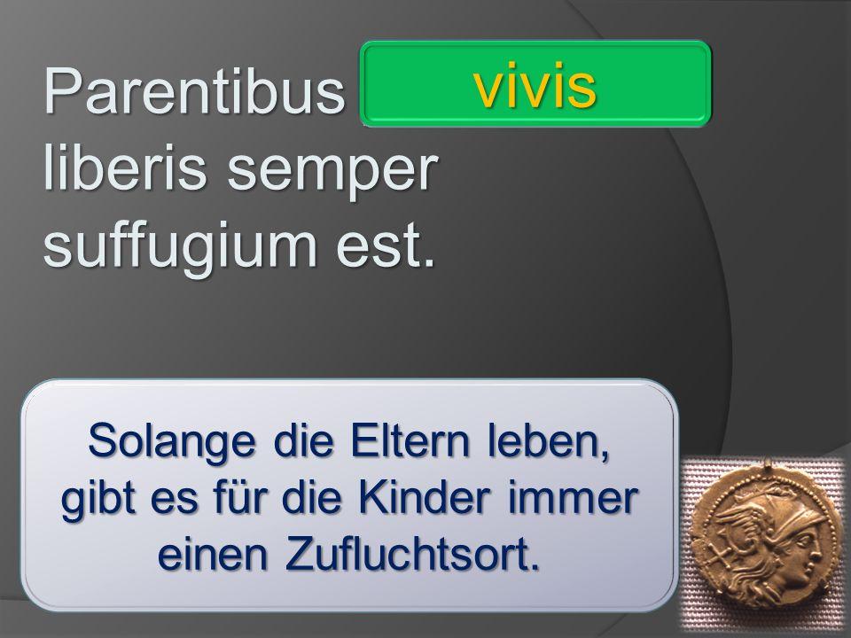 Parentibus _________ liberis semper suffugium est. comite - ignaro – invitis – imperatore – consule – praeceptrice – vivis - absente vivis Solange die